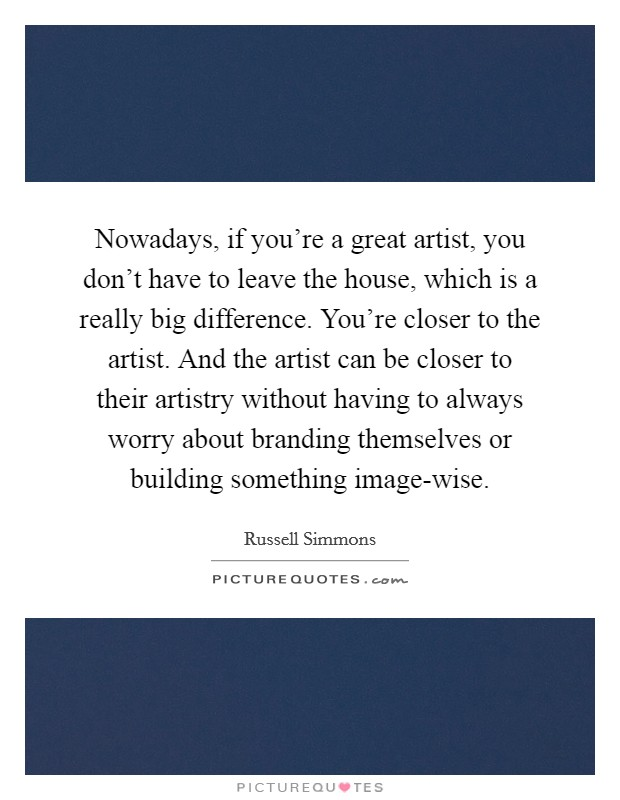 Nowadays, if you're a great artist, you don't have to leave the house, which is a really big difference. You're closer to the artist. And the artist can be closer to their artistry without having to always worry about branding themselves or building something image-wise Picture Quote #1