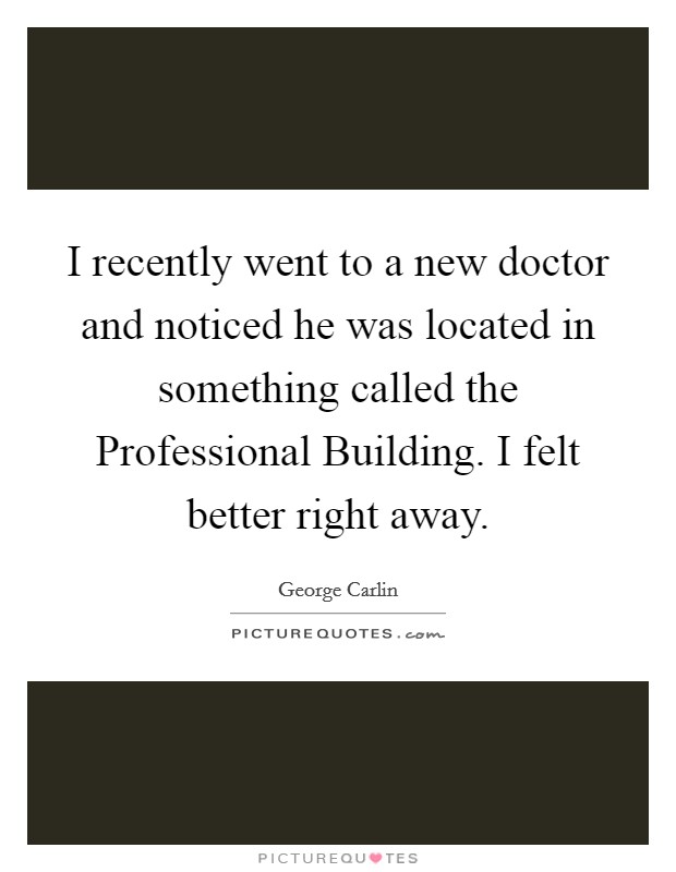 I recently went to a new doctor and noticed he was located in something called the Professional Building. I felt better right away Picture Quote #1