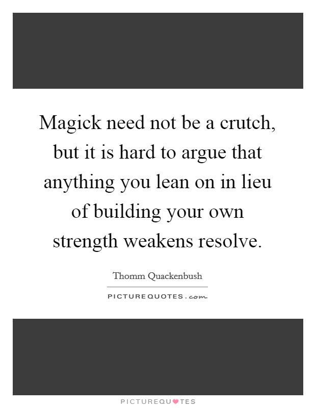 Magick need not be a crutch, but it is hard to argue that anything you lean on in lieu of building your own strength weakens resolve Picture Quote #1