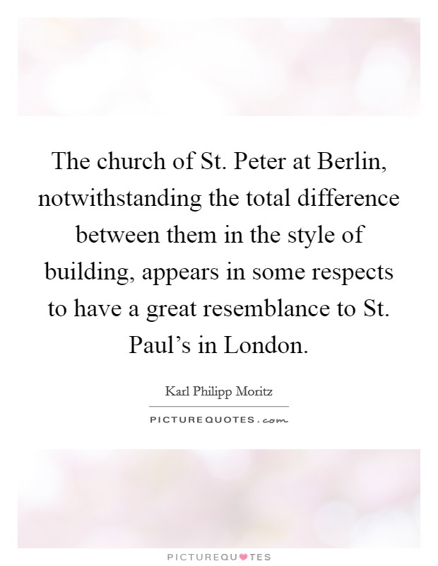 The church of St. Peter at Berlin, notwithstanding the total difference between them in the style of building, appears in some respects to have a great resemblance to St. Paul's in London Picture Quote #1