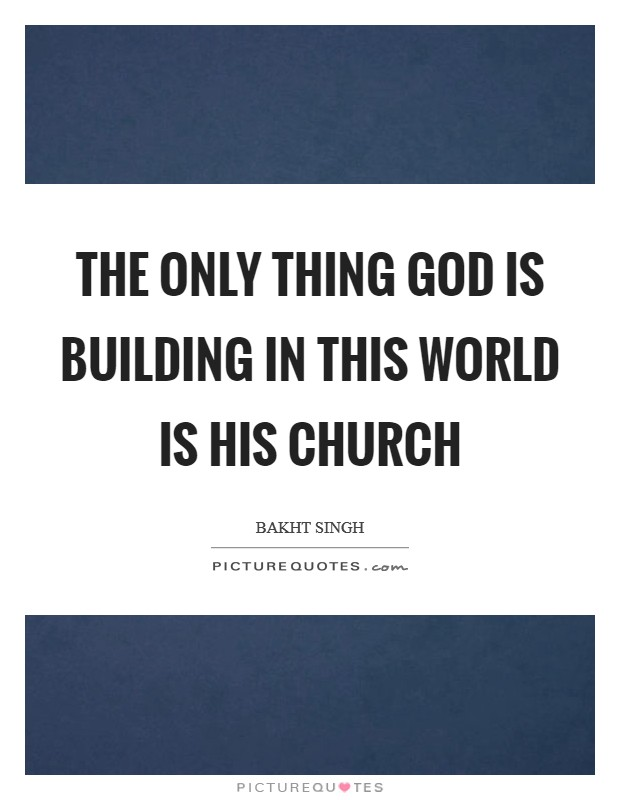 The only thing God is building in this world is his church Picture Quote #1