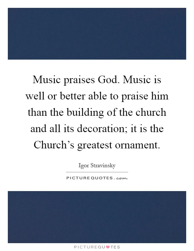 Music praises God. Music is well or better able to praise him than the building of the church and all its decoration; it is the Church's greatest ornament Picture Quote #1