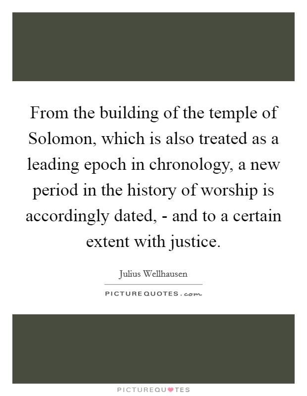 From the building of the temple of Solomon, which is also treated as a leading epoch in chronology, a new period in the history of worship is accordingly dated, - and to a certain extent with justice Picture Quote #1