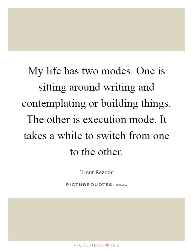 My life has two modes. One is sitting around writing and contemplating or building things. The other is execution mode. It takes a while to switch from one to the other Picture Quote #1