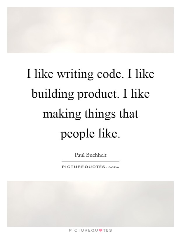 I like writing code. I like building product. I like making things that people like. Picture Quote #1