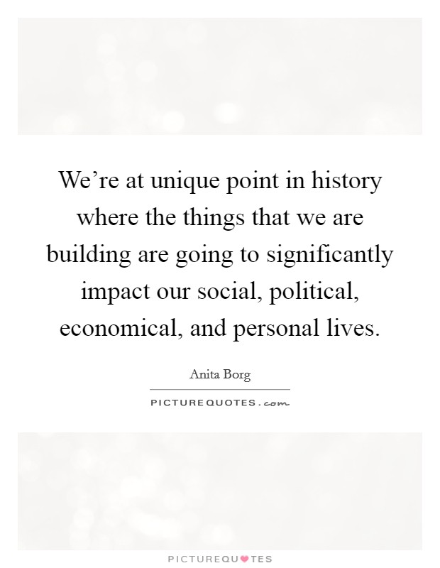We're at unique point in history where the things that we are building are going to significantly impact our social, political, economical, and personal lives Picture Quote #1