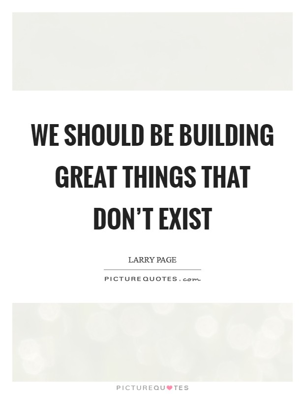 We should be building great things that don't exist Picture Quote #1
