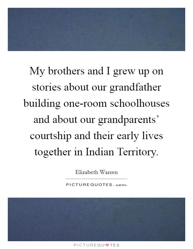My brothers and I grew up on stories about our grandfather building one-room schoolhouses and about our grandparents' courtship and their early lives together in Indian Territory Picture Quote #1