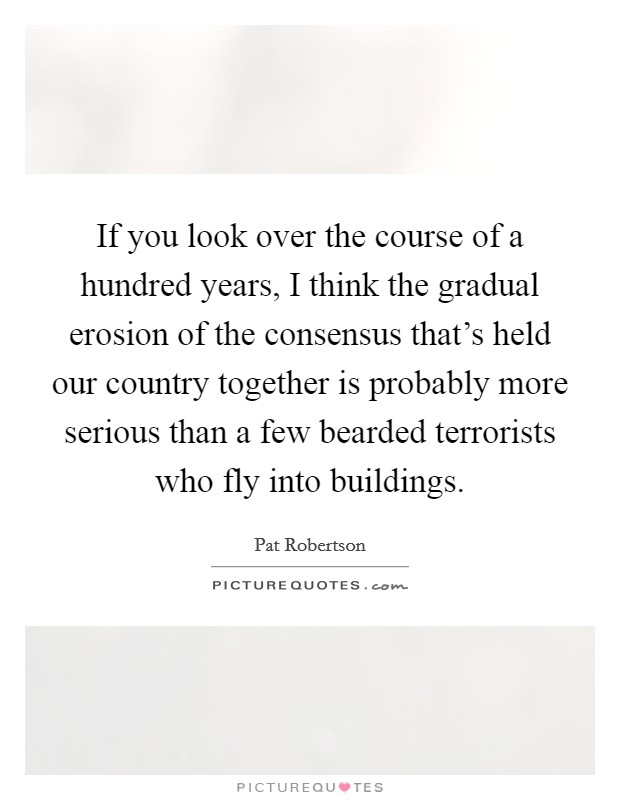 If you look over the course of a hundred years, I think the gradual erosion of the consensus that's held our country together is probably more serious than a few bearded terrorists who fly into buildings Picture Quote #1