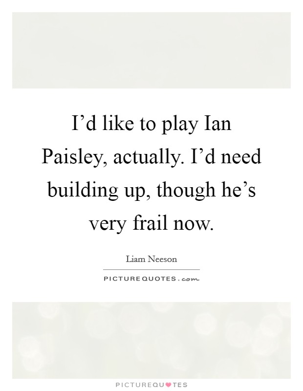 I'd like to play Ian Paisley, actually. I'd need building up, though he's very frail now Picture Quote #1