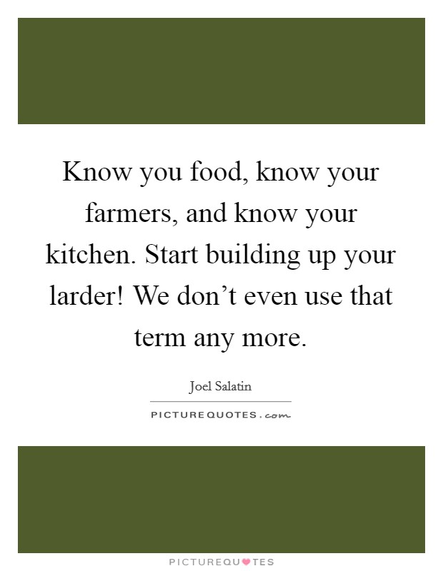 Know you food, know your farmers, and know your kitchen. Start building up your larder! We don't even use that term any more Picture Quote #1