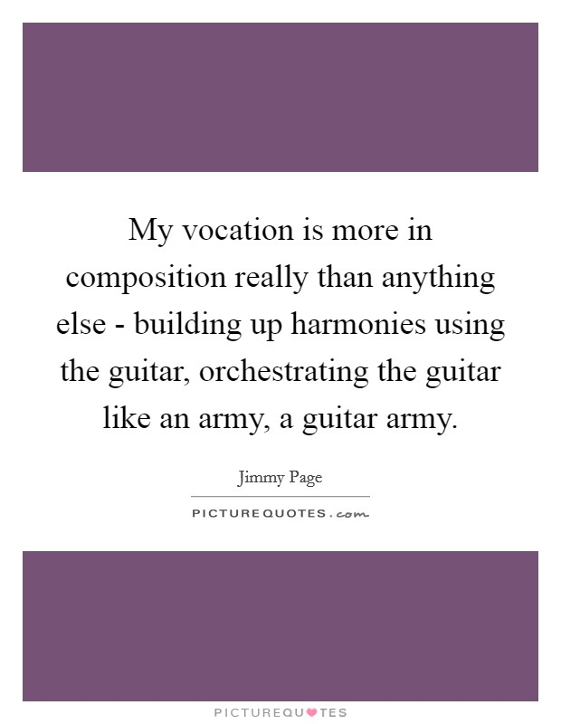 My vocation is more in composition really than anything else - building up harmonies using the guitar, orchestrating the guitar like an army, a guitar army Picture Quote #1