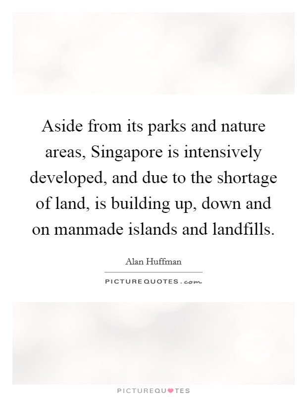 Aside from its parks and nature areas, Singapore is intensively developed, and due to the shortage of land, is building up, down and on manmade islands and landfills Picture Quote #1