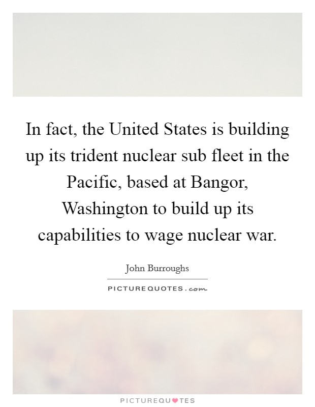 In fact, the United States is building up its trident nuclear sub fleet in the Pacific, based at Bangor, Washington to build up its capabilities to wage nuclear war Picture Quote #1
