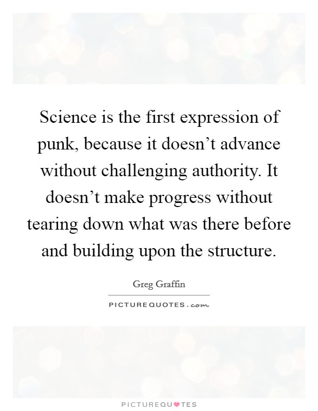 Science is the first expression of punk, because it doesn't advance without challenging authority. It doesn't make progress without tearing down what was there before and building upon the structure Picture Quote #1