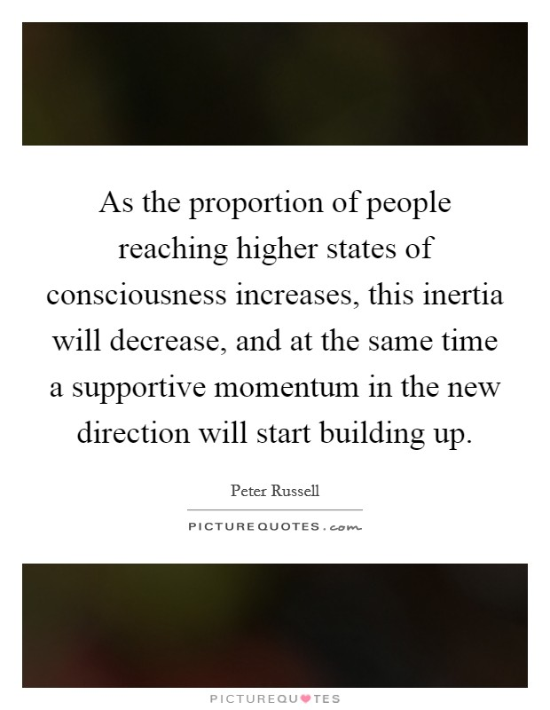 As the proportion of people reaching higher states of consciousness increases, this inertia will decrease, and at the same time a supportive momentum in the new direction will start building up Picture Quote #1