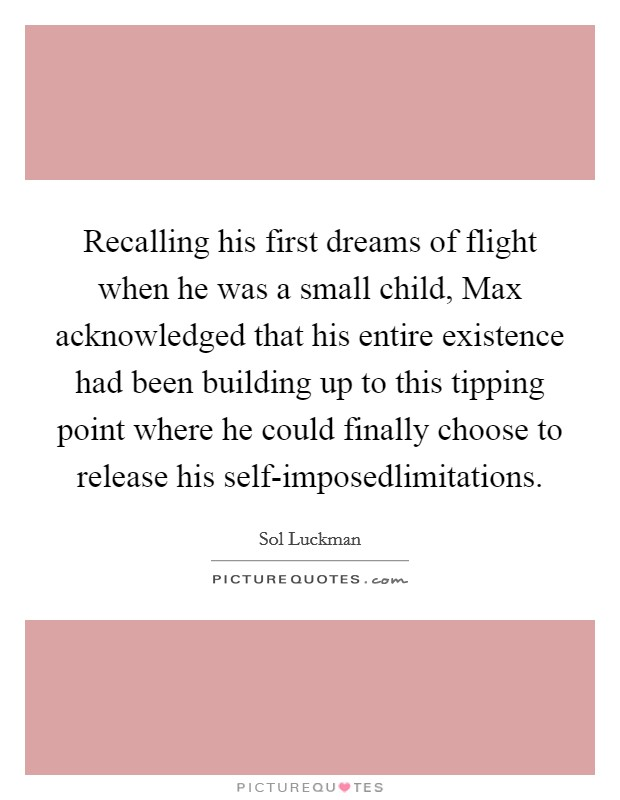 Recalling his first dreams of flight when he was a small child, Max acknowledged that his entire existence had been building up to this tipping point where he could finally choose to release his self-imposedlimitations Picture Quote #1