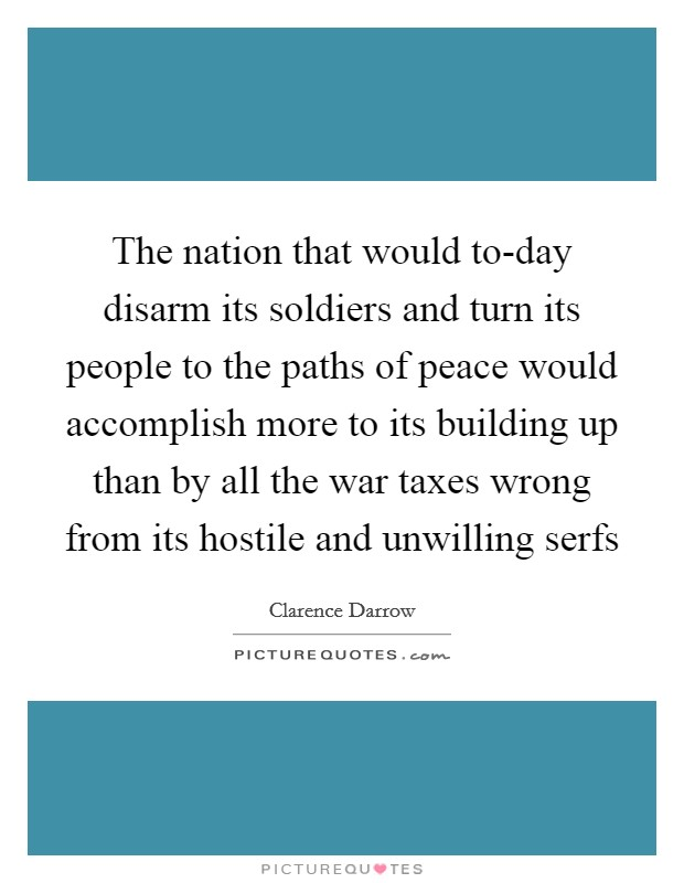 The nation that would to-day disarm its soldiers and turn its people to the paths of peace would accomplish more to its building up than by all the war taxes wrong from its hostile and unwilling serfs Picture Quote #1