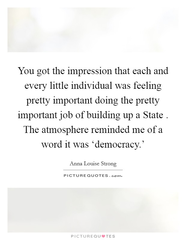 You got the impression that each and every little individual was feeling pretty important doing the pretty important job of building up a State . The atmosphere reminded me of a word it was 'democracy.' Picture Quote #1