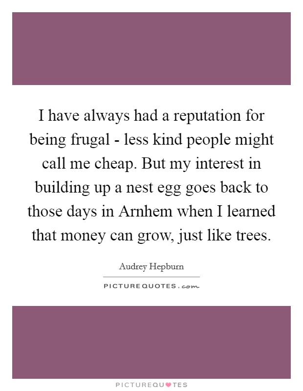 I have always had a reputation for being frugal - less kind people might call me cheap. But my interest in building up a nest egg goes back to those days in Arnhem when I learned that money can grow, just like trees Picture Quote #1