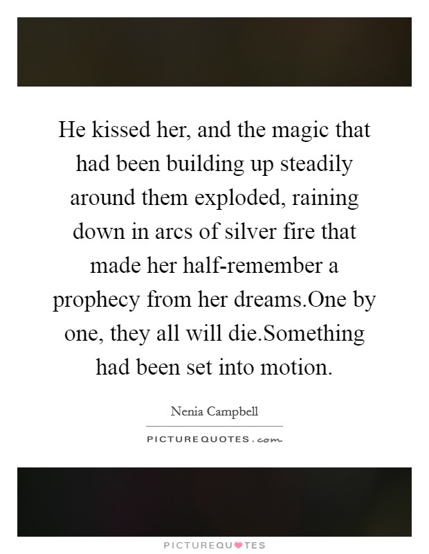 He kissed her, and the magic that had been building up steadily around them exploded, raining down in arcs of silver fire that made her half-remember a prophecy from her dreams.One by one, they all will die.Something had been set into motion Picture Quote #1