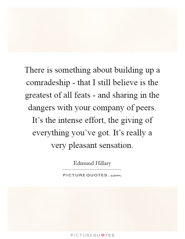 There is something about building up a comradeship - that I still believe is the greatest of all feats - and sharing in the dangers with your company of peers. It's the intense effort, the giving of everything you've got. It's really a very pleasant sensation Picture Quote #1