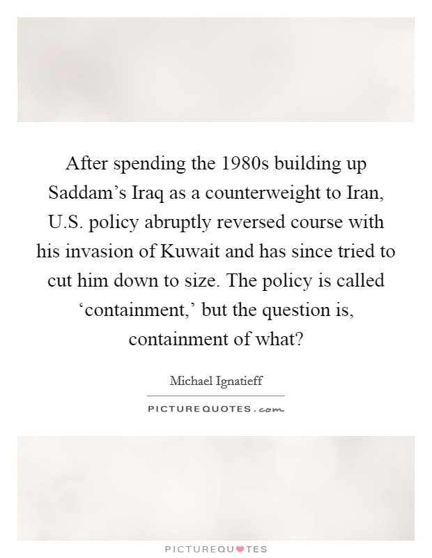 After spending the 1980s building up Saddam's Iraq as a counterweight to Iran, U.S. policy abruptly reversed course with his invasion of Kuwait and has since tried to cut him down to size. The policy is called 'containment,' but the question is, containment of what? Picture Quote #1