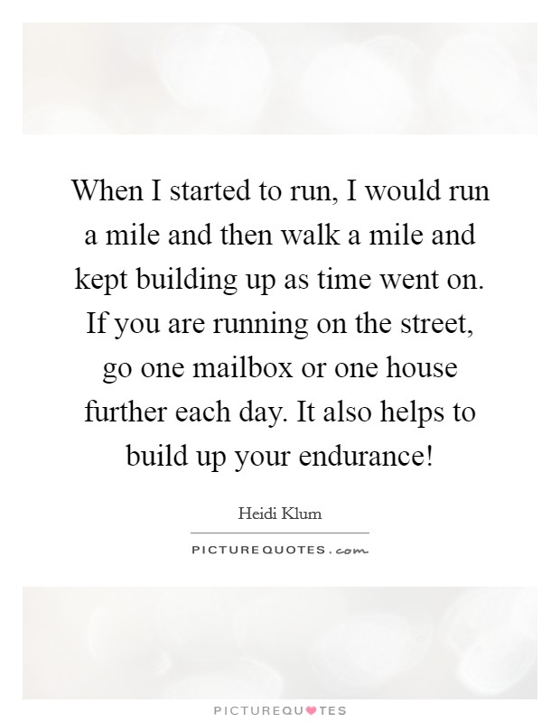 When I started to run, I would run a mile and then walk a mile and kept building up as time went on. If you are running on the street, go one mailbox or one house further each day. It also helps to build up your endurance! Picture Quote #1