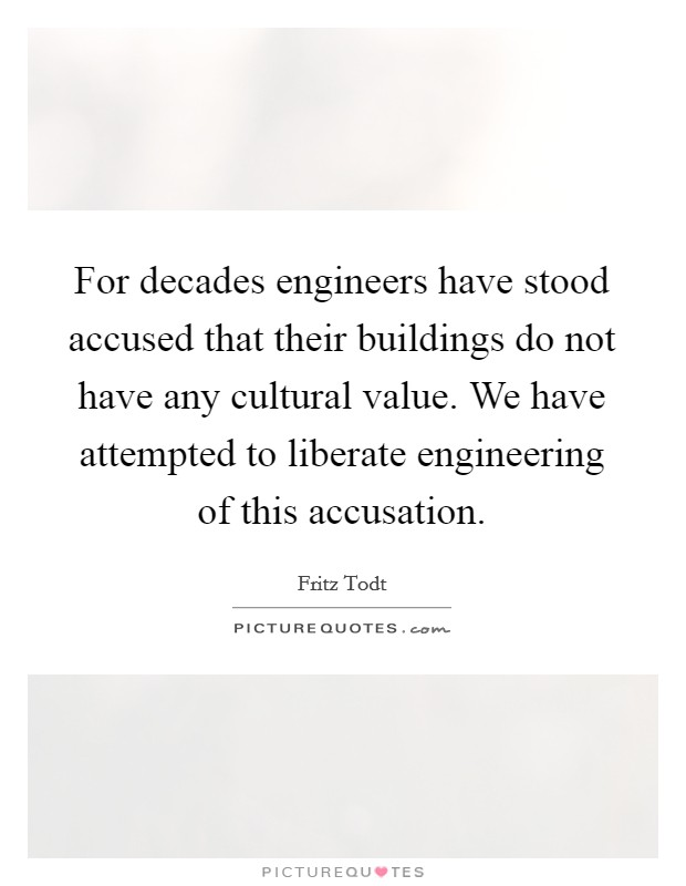 For decades engineers have stood accused that their buildings do not have any cultural value. We have attempted to liberate engineering of this accusation Picture Quote #1