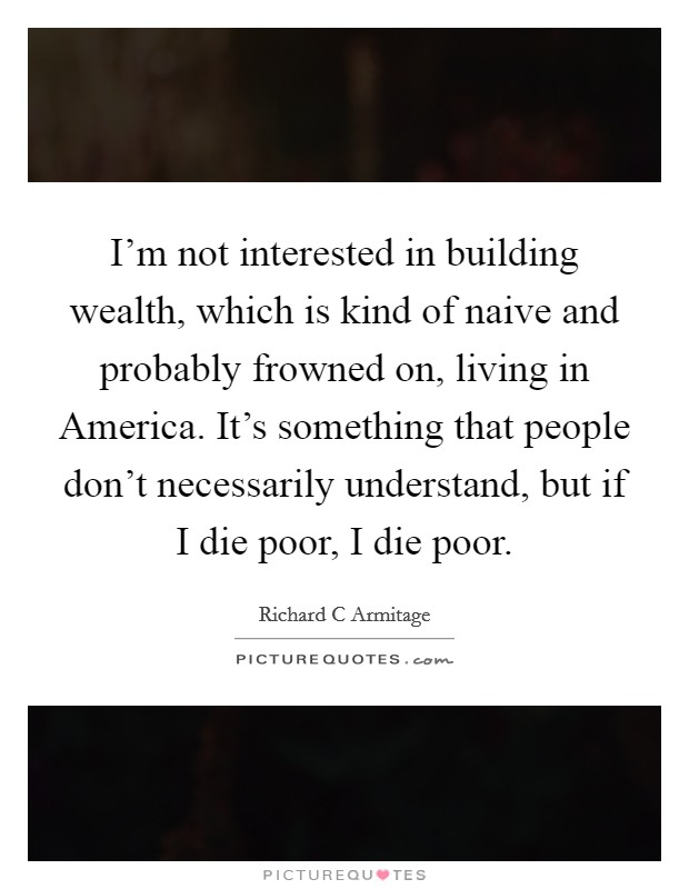 I'm not interested in building wealth, which is kind of naive and probably frowned on, living in America. It's something that people don't necessarily understand, but if I die poor, I die poor Picture Quote #1