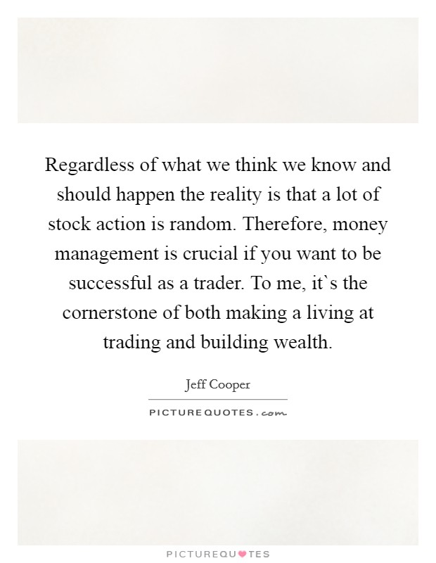 Regardless of what we think we know and should happen the reality is that a lot of stock action is random. Therefore, money management is crucial if you want to be successful as a trader. To me, it`s the cornerstone of both making a living at trading and building wealth Picture Quote #1