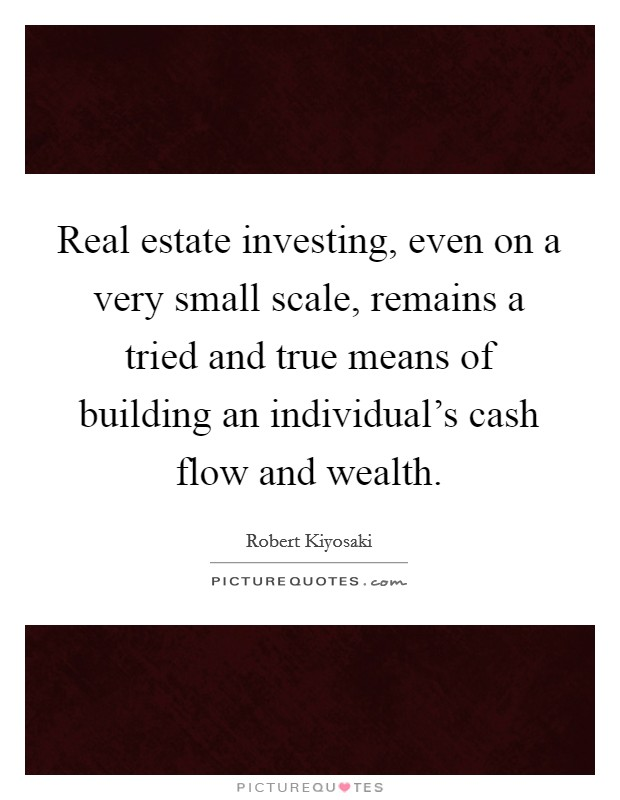 Real estate investing, even on a very small scale, remains a tried and true means of building an individual's cash flow and wealth Picture Quote #1