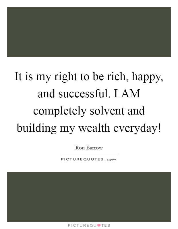 It is my right to be rich, happy, and successful. I AM completely solvent and building my wealth everyday! Picture Quote #1