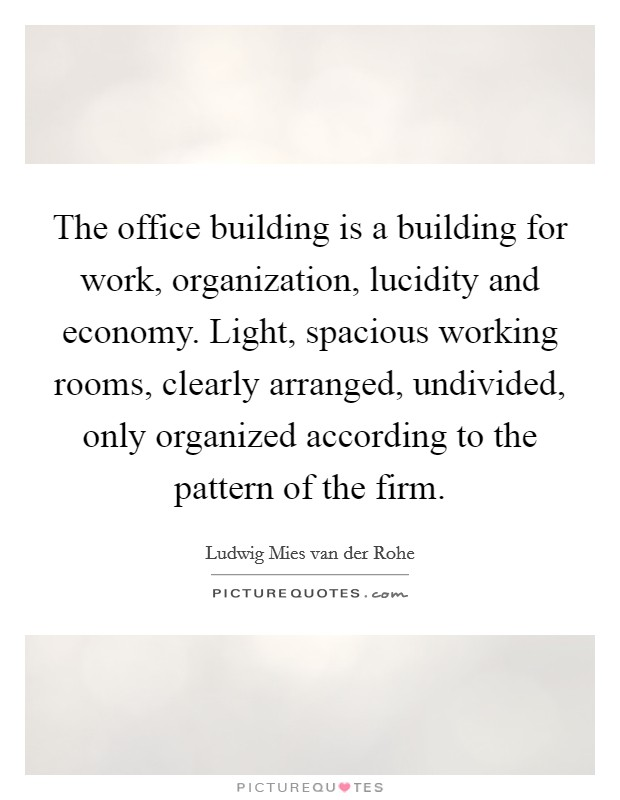 The office building is a building for work, organization, lucidity and economy. Light, spacious working rooms, clearly arranged, undivided, only organized according to the pattern of the firm. Picture Quote #1