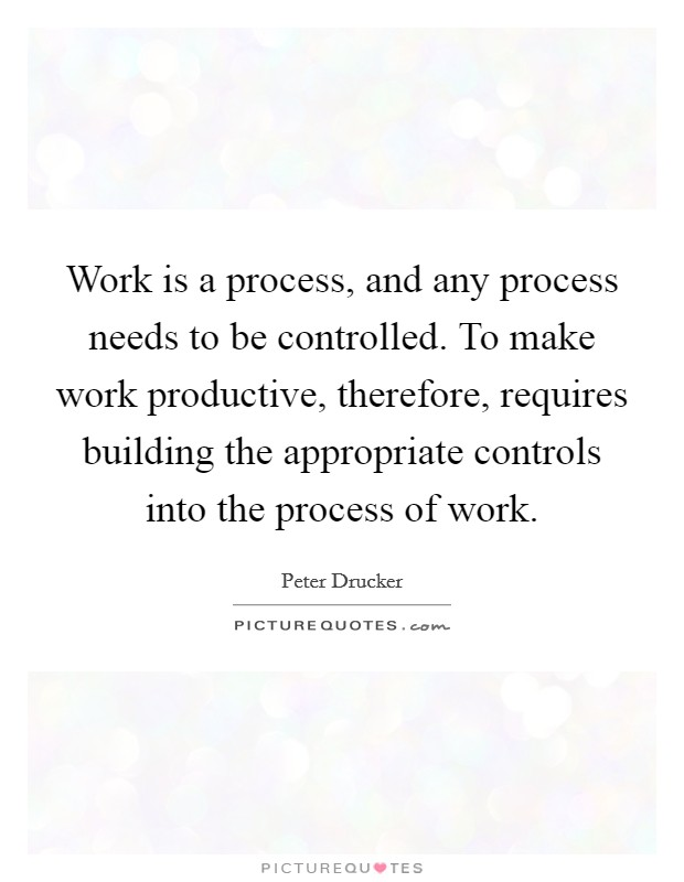 Work is a process, and any process needs to be controlled. To make work productive, therefore, requires building the appropriate controls into the process of work Picture Quote #1