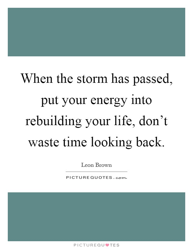 When the storm has passed, put your energy into rebuilding your life, don't waste time looking back. Picture Quote #1