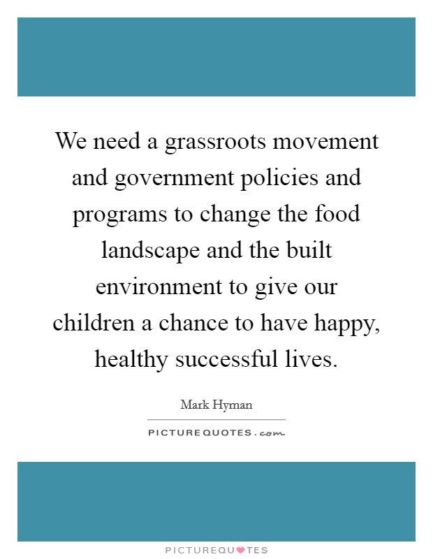 We need a grassroots movement and government policies and programs to change the food landscape and the built environment to give our children a chance to have happy, healthy successful lives. Picture Quote #1