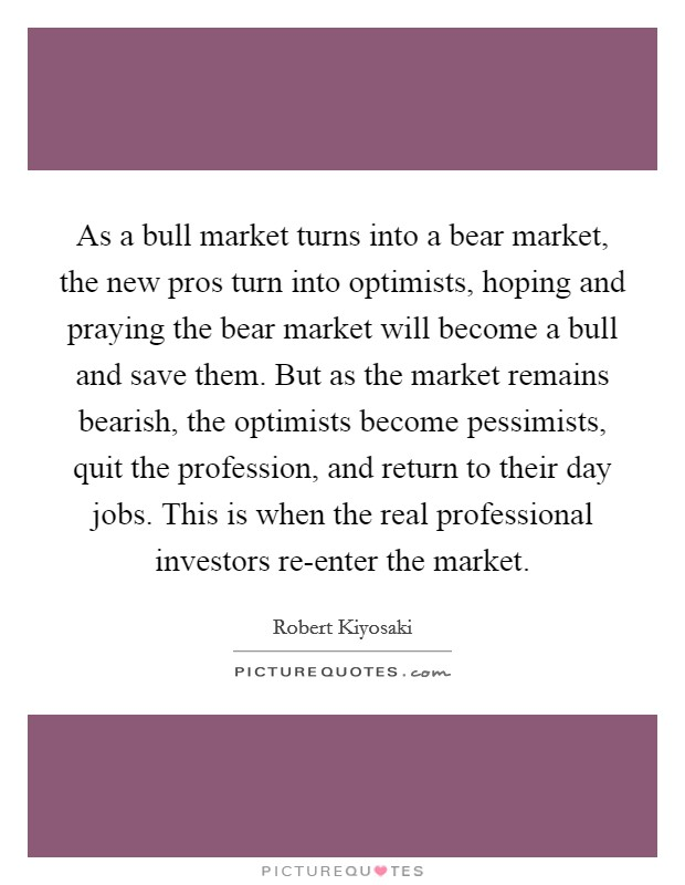 As a bull market turns into a bear market, the new pros turn into optimists, hoping and praying the bear market will become a bull and save them. But as the market remains bearish, the optimists become pessimists, quit the profession, and return to their day jobs. This is when the real professional investors re-enter the market Picture Quote #1