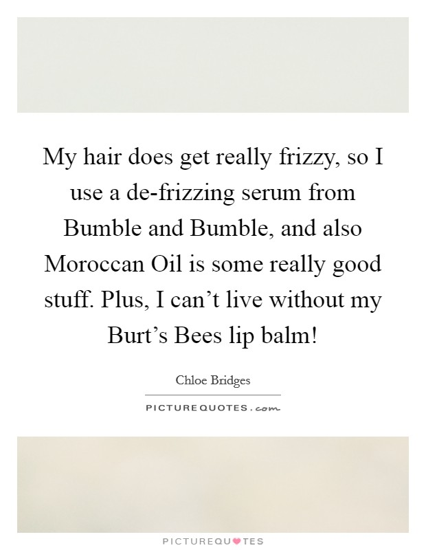 My hair does get really frizzy, so I use a de-frizzing serum from Bumble and Bumble, and also Moroccan Oil is some really good stuff. Plus, I can't live without my Burt's Bees lip balm! Picture Quote #1