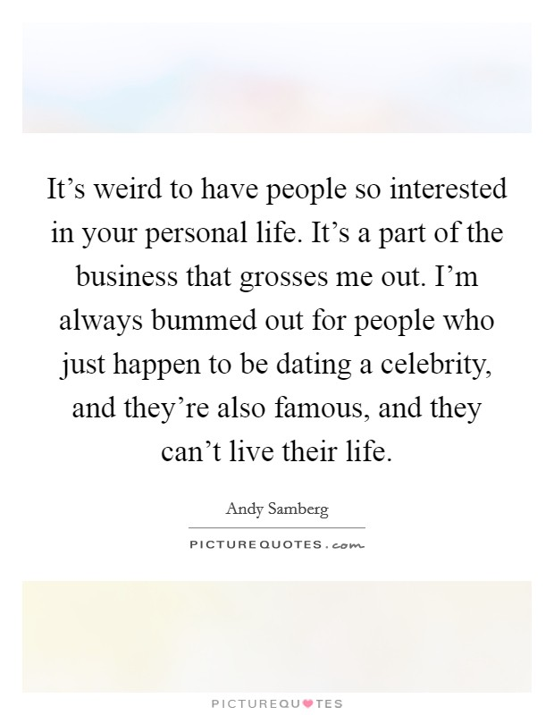 It's weird to have people so interested in your personal life. It's a part of the business that grosses me out. I'm always bummed out for people who just happen to be dating a celebrity, and they're also famous, and they can't live their life Picture Quote #1