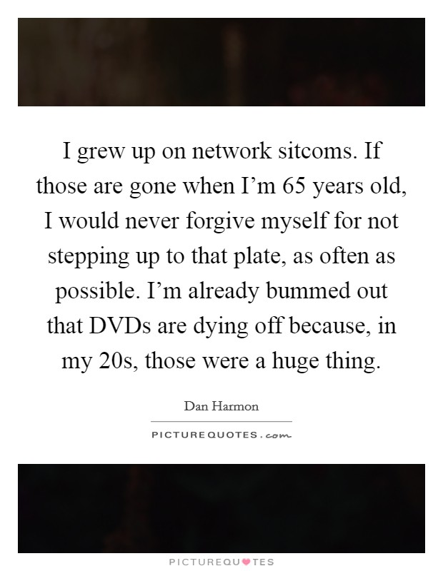 I grew up on network sitcoms. If those are gone when I'm 65 years old, I would never forgive myself for not stepping up to that plate, as often as possible. I'm already bummed out that DVDs are dying off because, in my 20s, those were a huge thing Picture Quote #1