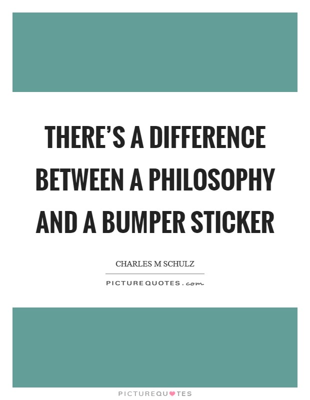 There's a difference between a philosophy and a bumper sticker Picture Quote #1