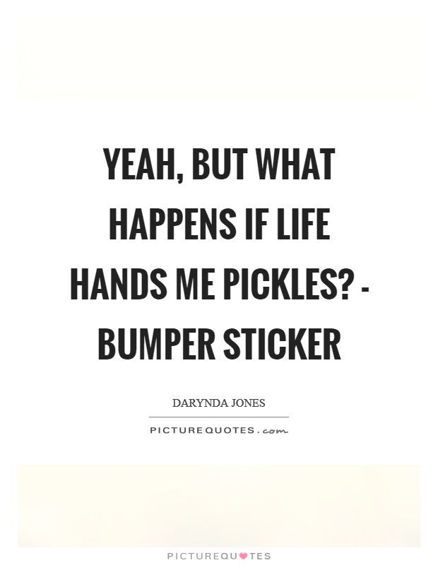 Yeah, but what happens if life hands me pickles? - Bumper sticker Picture Quote #1