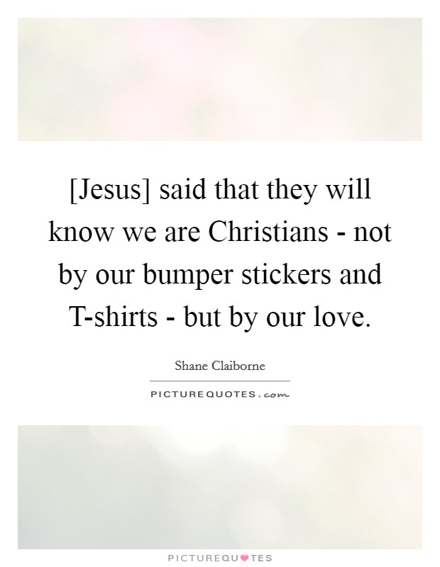 [Jesus] said that they will know we are Christians - not by our bumper stickers and T-shirts - but by our love Picture Quote #1