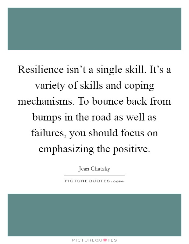 Resilience isn't a single skill. It's a variety of skills and coping mechanisms. To bounce back from bumps in the road as well as failures, you should focus on emphasizing the positive Picture Quote #1