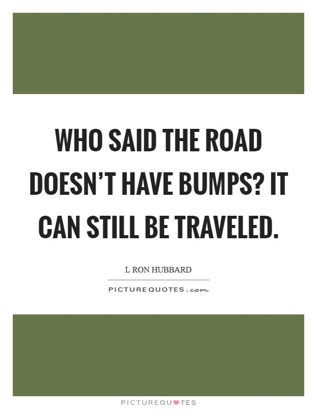 Who said the road doesn't have bumps? It can still be traveled. Picture Quote #1
