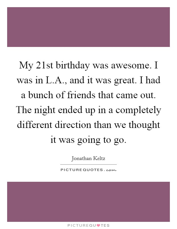 My 21st birthday was awesome. I was in L.A., and it was great. I had a bunch of friends that came out. The night ended up in a completely different direction than we thought it was going to go Picture Quote #1