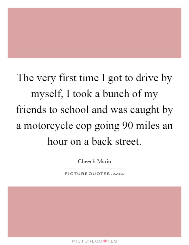 The very first time I got to drive by myself, I took a bunch of my friends to school and was caught by a motorcycle cop going 90 miles an hour on a back street. Picture Quote #1