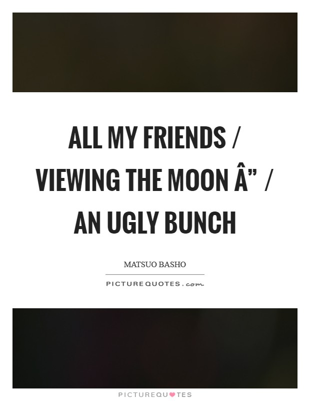 "All my friends / viewing the moon "" / an ugly bunch Picture Quote #1"