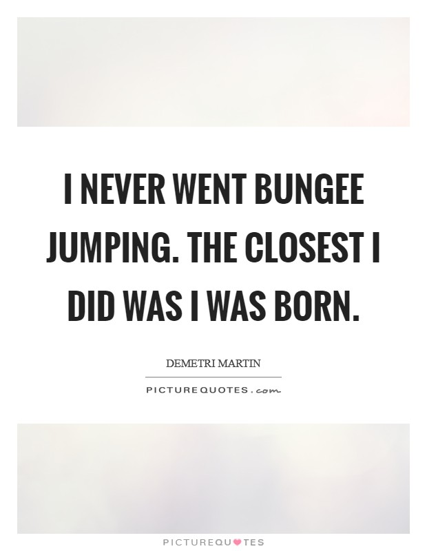 I never went bungee jumping. The closest I did was I was born. Picture Quote #1